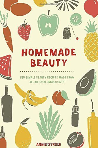 Homemade Beauty: 150 Simple...